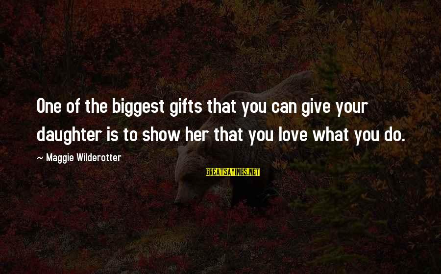 Love Your Daughter Sayings By Maggie Wilderotter: One of the biggest gifts that you can give your daughter is to show her