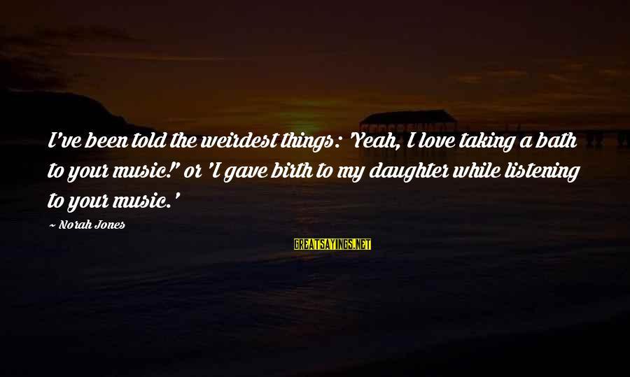 Love Your Daughter Sayings By Norah Jones: I've been told the weirdest things: 'Yeah, I love taking a bath to your music!'