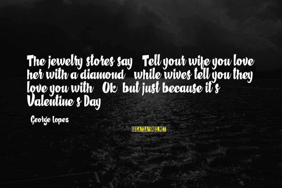 Love Your Wife Because Sayings By George Lopez: The jewelry stores say, 'Tell your wife you love her with a diamond,' while wives