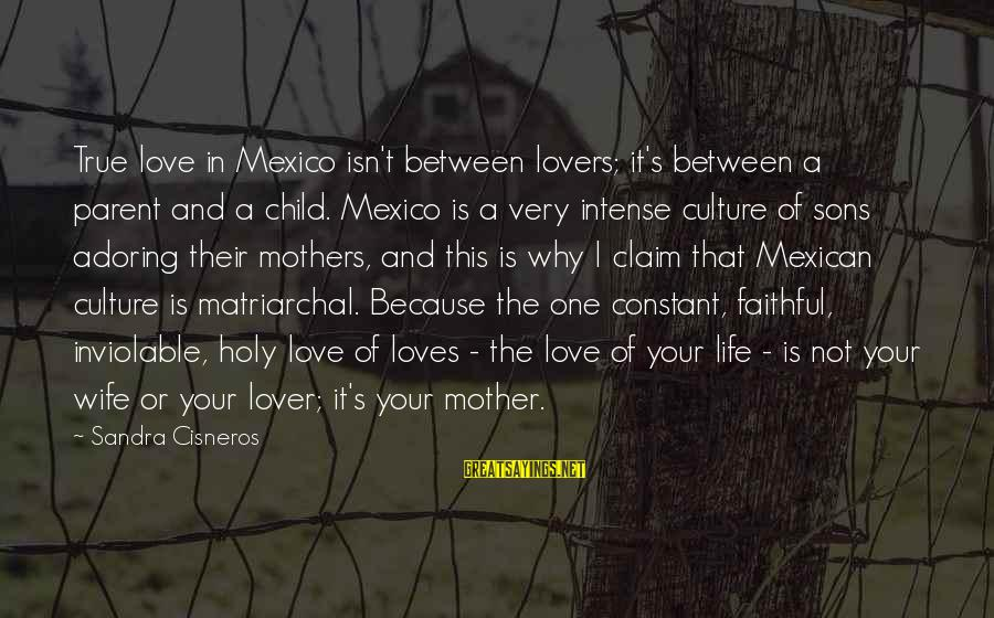 Love Your Wife Because Sayings By Sandra Cisneros: True love in Mexico isn't between lovers; it's between a parent and a child. Mexico