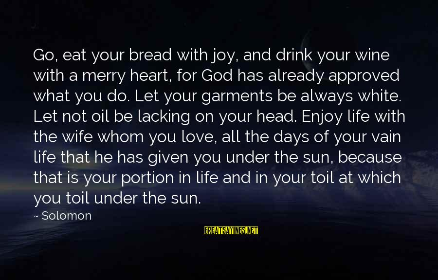 Love Your Wife Because Sayings By Solomon: Go, eat your bread with joy, and drink your wine with a merry heart, for