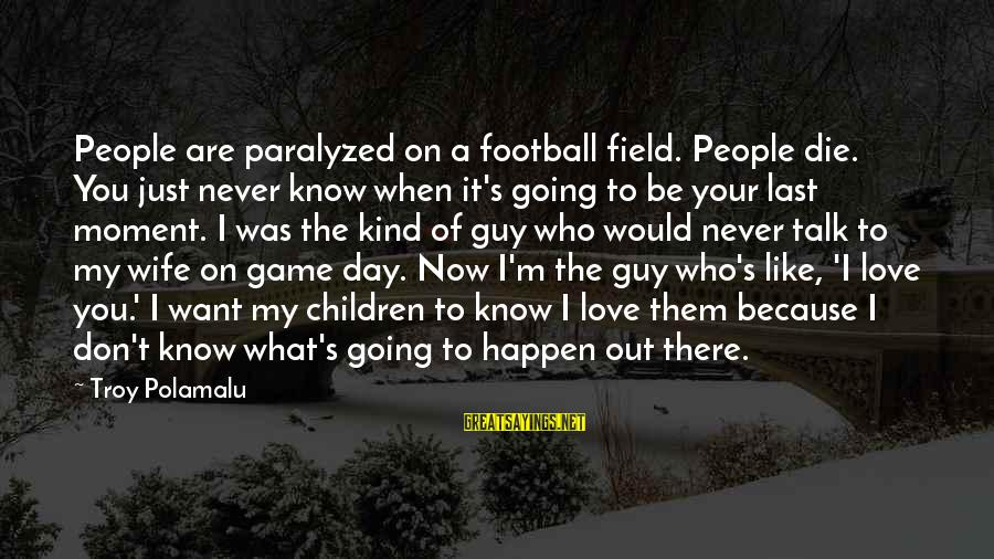 Love Your Wife Because Sayings By Troy Polamalu: People are paralyzed on a football field. People die. You just never know when it's