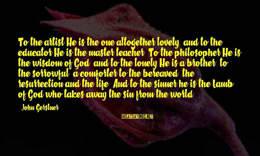 Lovely Brother Sayings By John Gerstner: To the artist He is the one altogether lovely, and to the educator He is