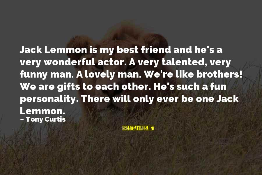 Lovely Brother Sayings By Tony Curtis: Jack Lemmon is my best friend and he's a very wonderful actor. A very talented,