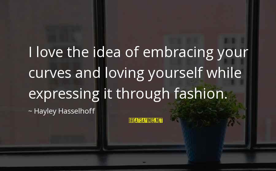 Loving Curves Sayings By Hayley Hasselhoff: I love the idea of embracing your curves and loving yourself while expressing it through