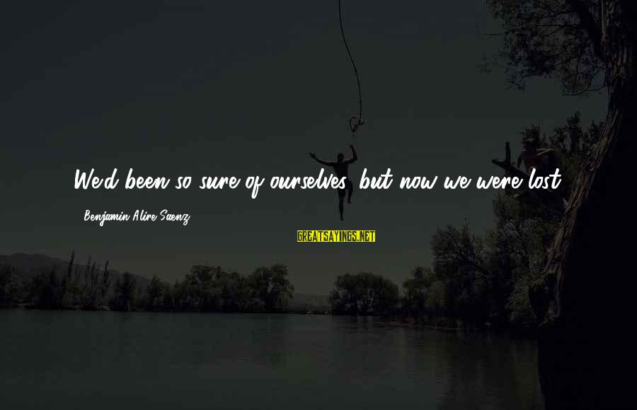 Loving Him Secretly Sayings By Benjamin Alire Saenz: We'd been so sure of ourselves, but now we were lost.