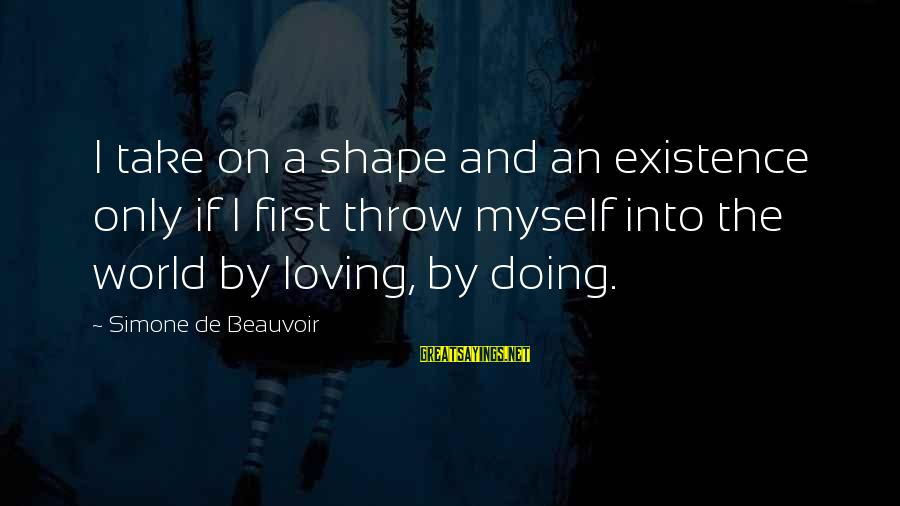 Loving Myself First Sayings By Simone De Beauvoir: I take on a shape and an existence only if I first throw myself into