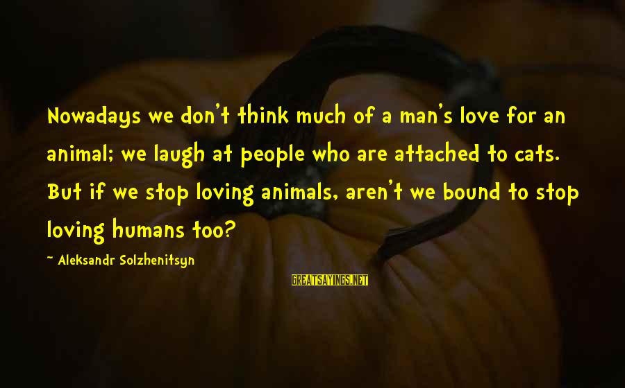 Loving Too Much Sayings By Aleksandr Solzhenitsyn: Nowadays we don't think much of a man's love for an animal; we laugh at