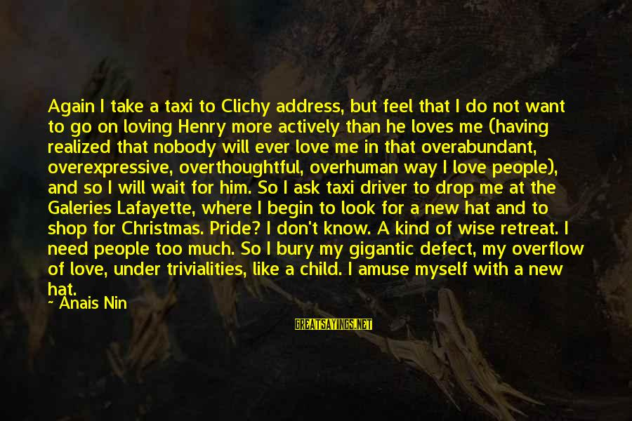 Loving Too Much Sayings By Anais Nin: Again I take a taxi to Clichy address, but feel that I do not want