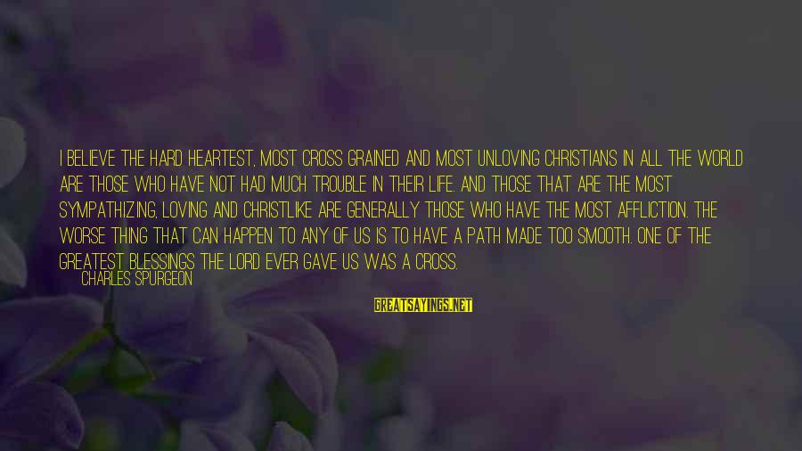 Loving Too Much Sayings By Charles Spurgeon: I believe the hard heartest, most cross grained and most unloving Christians in all the