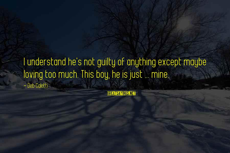 Loving Too Much Sayings By Deb Caletti: I understand he's not guilty of anything except maybe loving too much. This boy, he