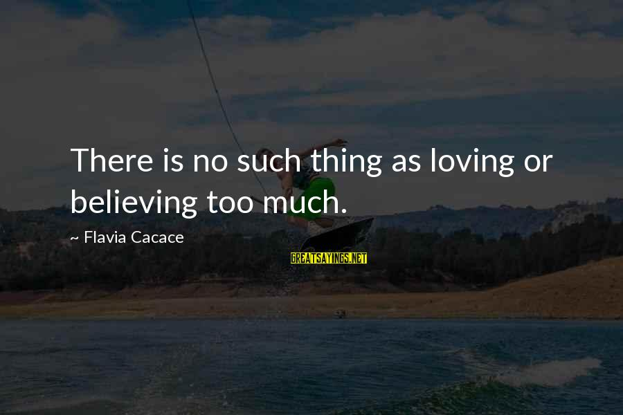 Loving Too Much Sayings By Flavia Cacace: There is no such thing as loving or believing too much.
