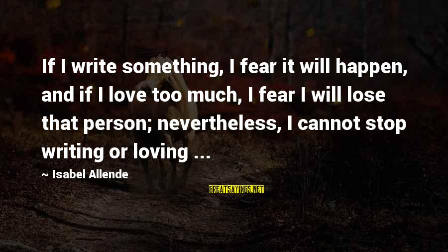 Loving Too Much Sayings By Isabel Allende: If I write something, I fear it will happen, and if I love too much,