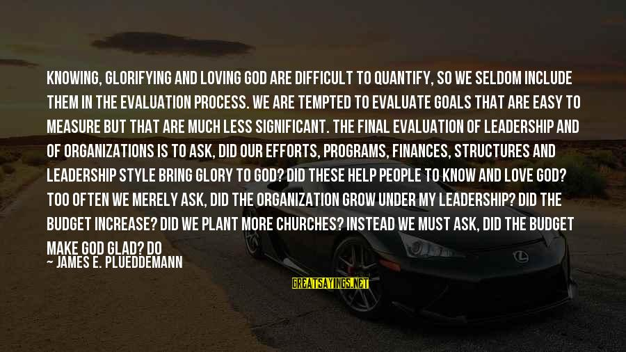Loving Too Much Sayings By James E. Plueddemann: Knowing, glorifying and loving God are difficult to quantify, so we seldom include them in