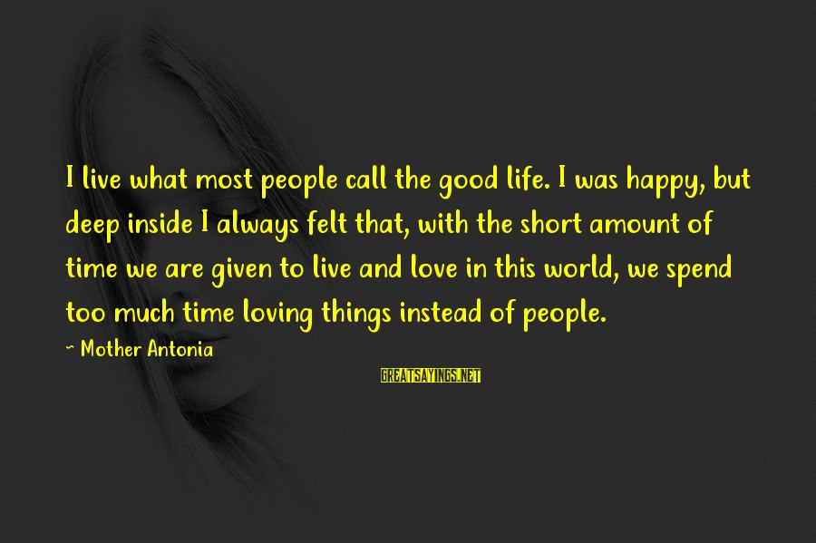 Loving Too Much Sayings By Mother Antonia: I live what most people call the good life. I was happy, but deep inside