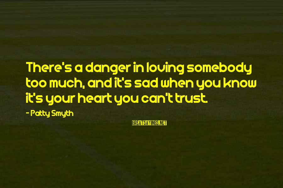 Loving Too Much Sayings By Patty Smyth: There's a danger in loving somebody too much, and it's sad when you know it's