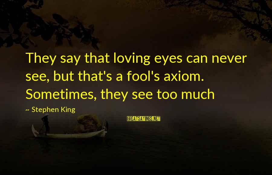 Loving Too Much Sayings By Stephen King: They say that loving eyes can never see, but that's a fool's axiom. Sometimes, they