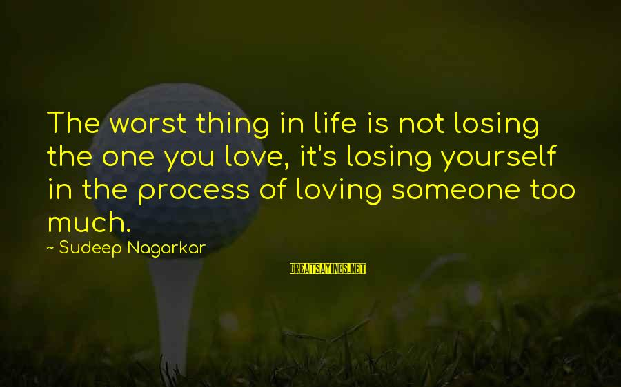Loving Too Much Sayings By Sudeep Nagarkar: The worst thing in life is not losing the one you love, it's losing yourself