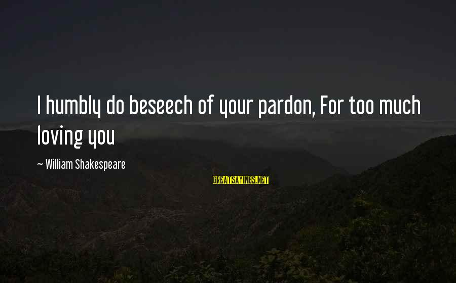 Loving Too Much Sayings By William Shakespeare: I humbly do beseech of your pardon, For too much loving you