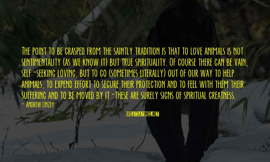 Loving Your Ex Sayings By Andrew Linzey: The point to be grasped from the saintly tradition is that to love animals is