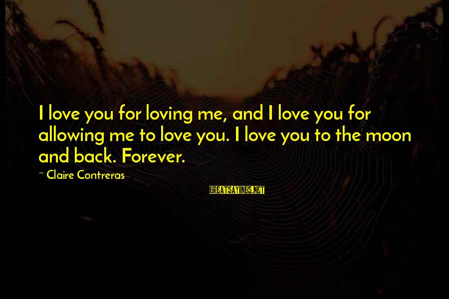 Loving Your Ex Sayings By Claire Contreras: I love you for loving me, and I love you for allowing me to love
