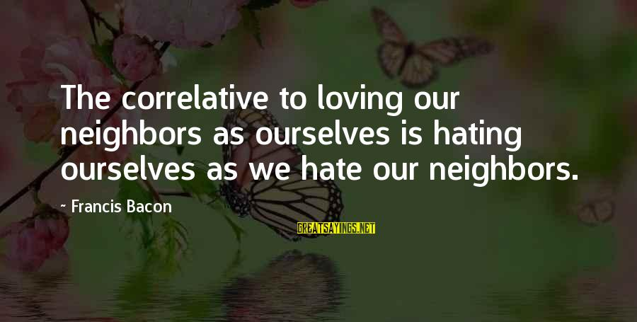 Loving Your Ex Sayings By Francis Bacon: The correlative to loving our neighbors as ourselves is hating ourselves as we hate our