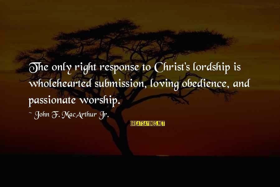 Loving Your Ex Sayings By John F. MacArthur Jr.: The only right response to Christ's lordship is wholehearted submission, loving obedience, and passionate worship.