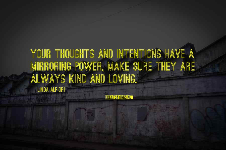 Loving Your Ex Sayings By Linda Alfiori: Your thoughts and intentions have a mirroring power, make sure they are always kind and