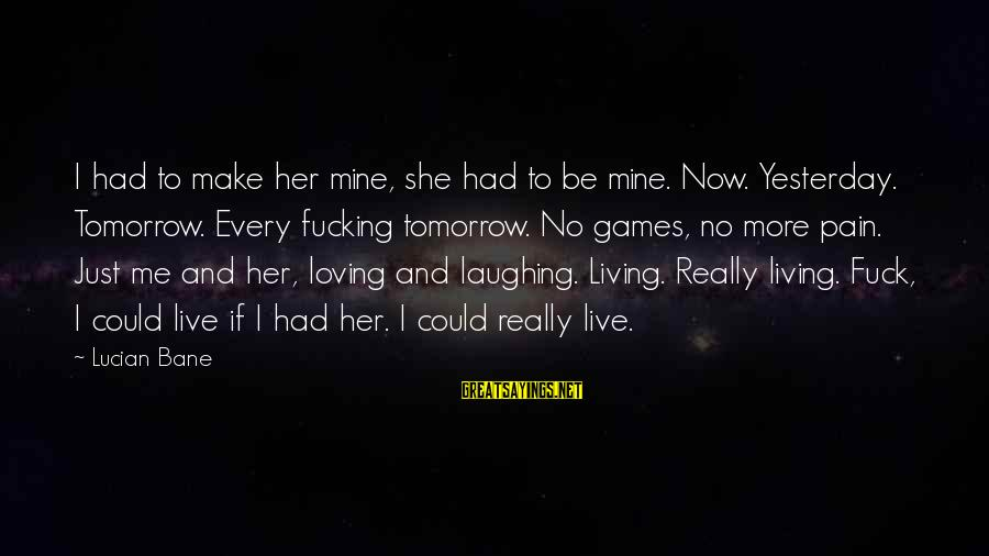 Loving Your Ex Sayings By Lucian Bane: I had to make her mine, she had to be mine. Now. Yesterday. Tomorrow. Every