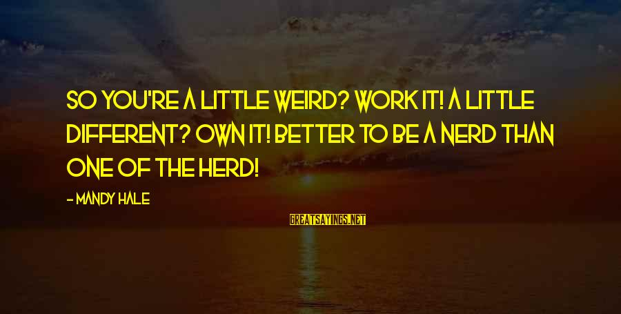 Loving Your Ex Sayings By Mandy Hale: So you're a little weird? Work it! A little different? OWN it! Better to be