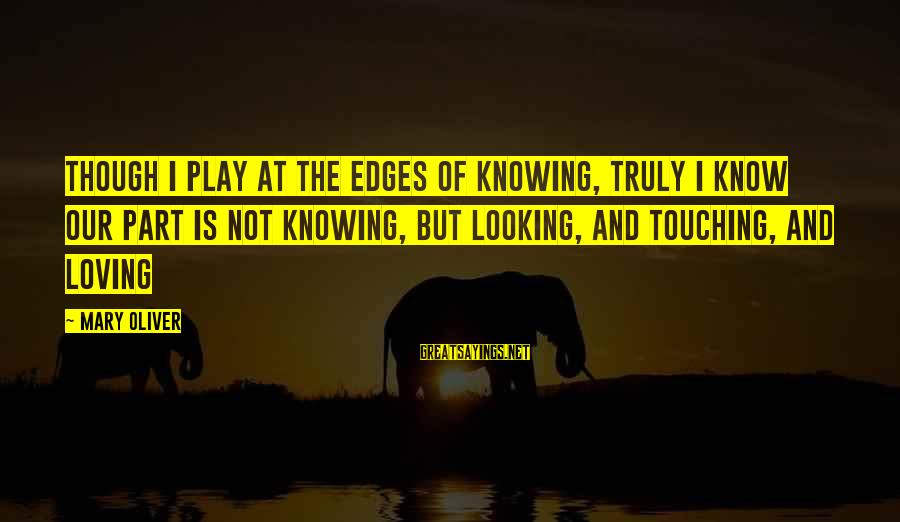Loving Your Ex Sayings By Mary Oliver: Though I play at the edges of knowing, truly I know our part is not