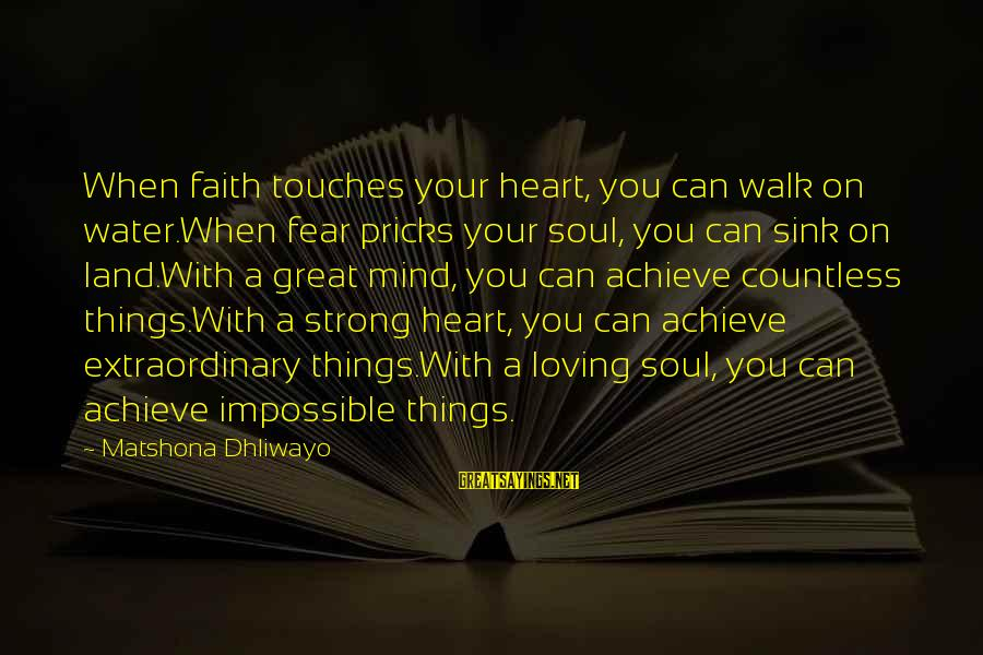 Loving Your Ex Sayings By Matshona Dhliwayo: When faith touches your heart, you can walk on water.When fear pricks your soul, you