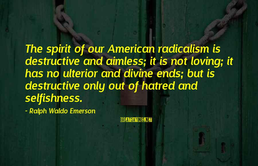 Loving Your Ex Sayings By Ralph Waldo Emerson: The spirit of our American radicalism is destructive and aimless; it is not loving; it