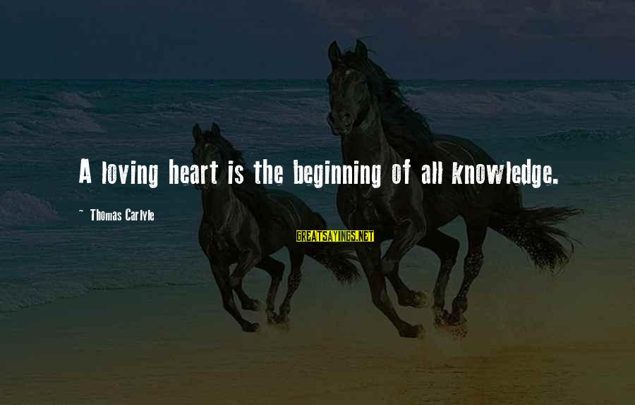 Loving Your Ex Sayings By Thomas Carlyle: A loving heart is the beginning of all knowledge.