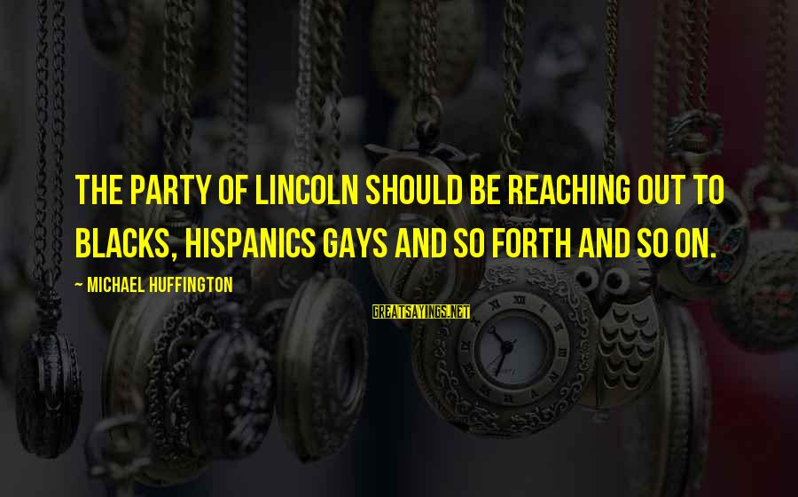 Loving Your Significant Other Sayings By Michael Huffington: The party of Lincoln should be reaching out to blacks, Hispanics gays and so forth