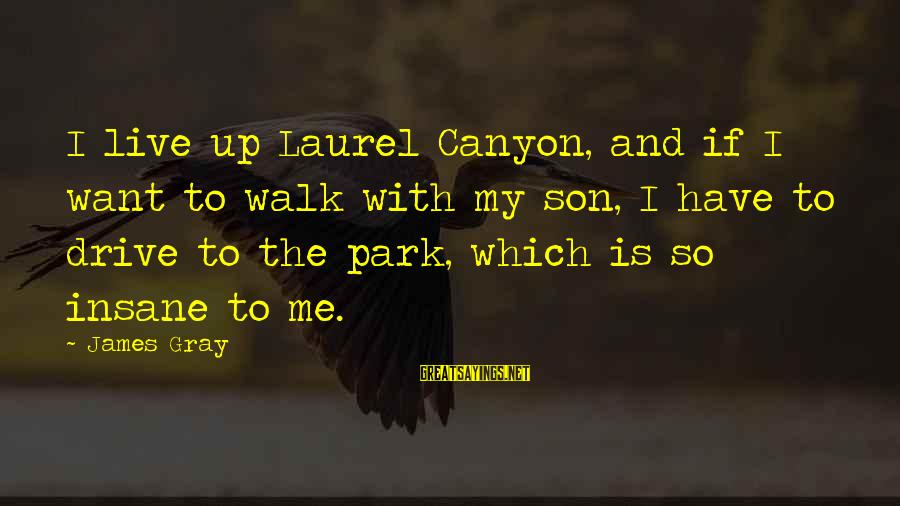 Loving Yourself Tattoo Sayings By James Gray: I live up Laurel Canyon, and if I want to walk with my son, I
