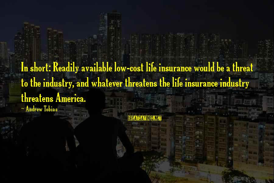 Low Life Insurance Sayings By Andrew Tobias: In short: Readily available low-cost life insurance would be a threat to the industry, and