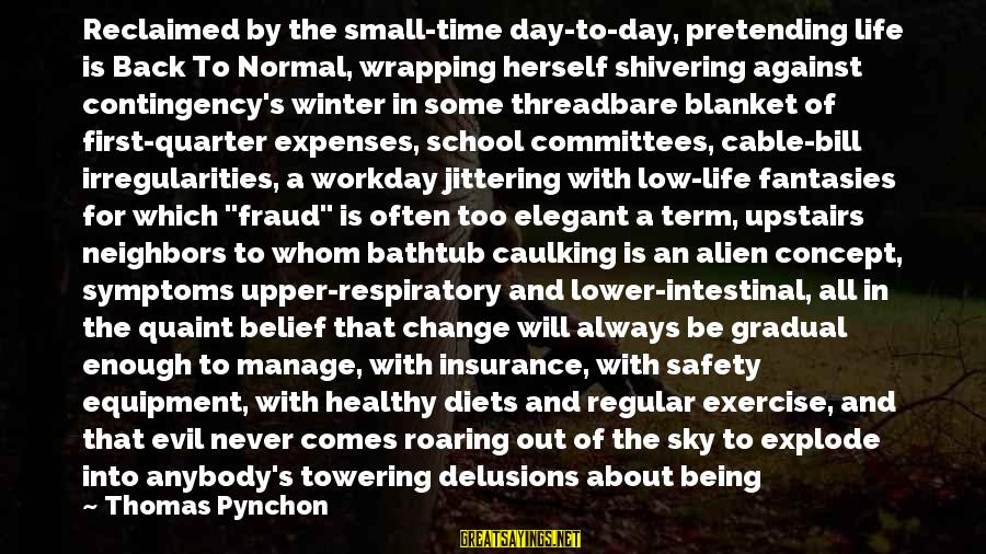 Low Life Insurance Sayings By Thomas Pynchon: Reclaimed by the small-time day-to-day, pretending life is Back To Normal, wrapping herself shivering against