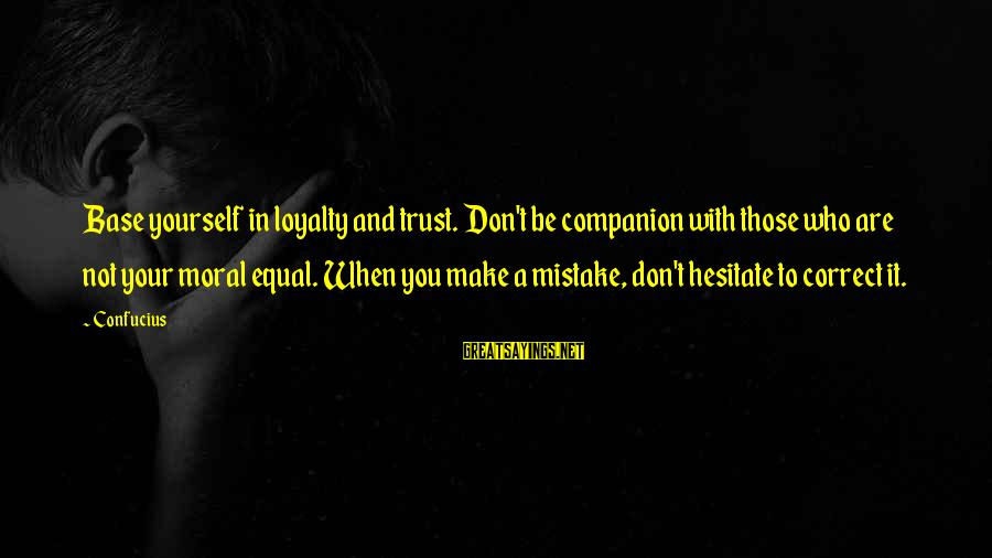 Loyalty To Yourself Sayings By Confucius: Base yourself in loyalty and trust. Don't be companion with those who are not your