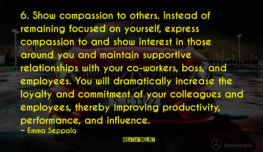 Loyalty To Yourself Sayings By Emma Seppala: 6. Show compassion to others. Instead of remaining focused on yourself, express compassion to and