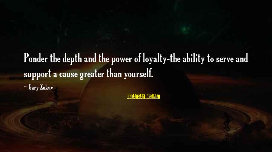Loyalty To Yourself Sayings By Gary Zukav: Ponder the depth and the power of loyalty-the ability to serve and support a cause