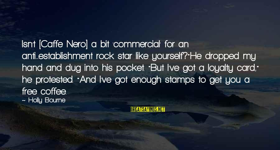 """Loyalty To Yourself Sayings By Holly Bourne: Isn't [Caffe Nero] a bit 'commercial' for an anti-establishment rock star like yourself?""""He dropped my"""