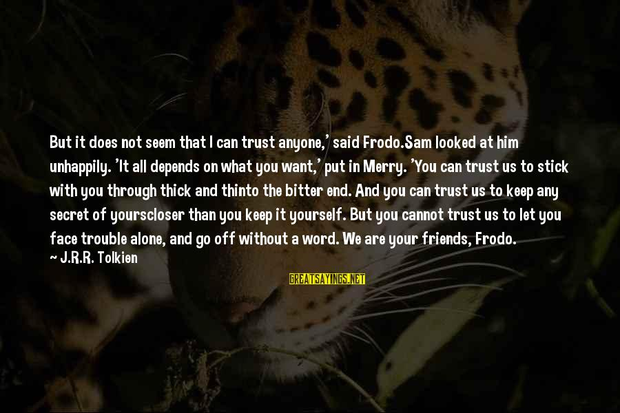 Loyalty To Yourself Sayings By J.R.R. Tolkien: But it does not seem that I can trust anyone,' said Frodo.Sam looked at him