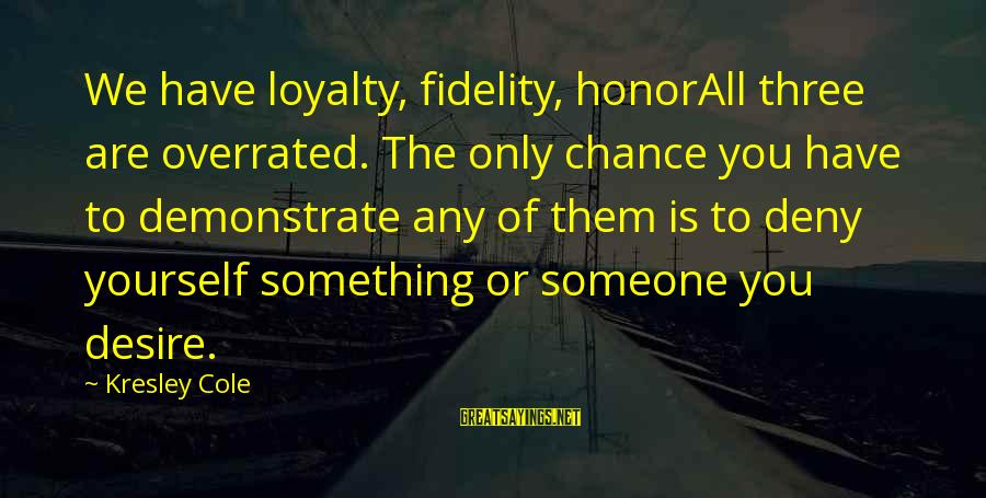 Loyalty To Yourself Sayings By Kresley Cole: We have loyalty, fidelity, honorAll three are overrated. The only chance you have to demonstrate