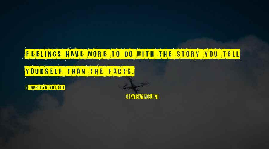 Loyalty To Yourself Sayings By Marilyn Suttle: Feelings have more to do with the story you tell yourself than the facts.