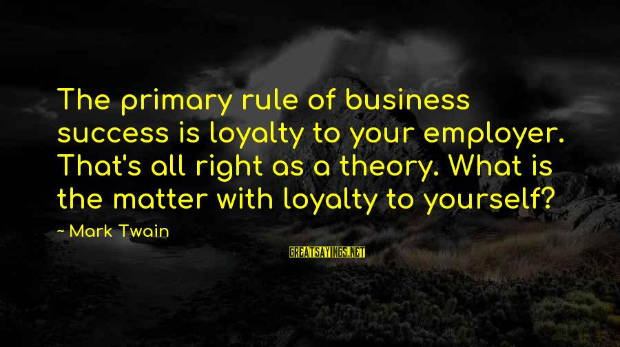 Loyalty To Yourself Sayings By Mark Twain: The primary rule of business success is loyalty to your employer. That's all right as