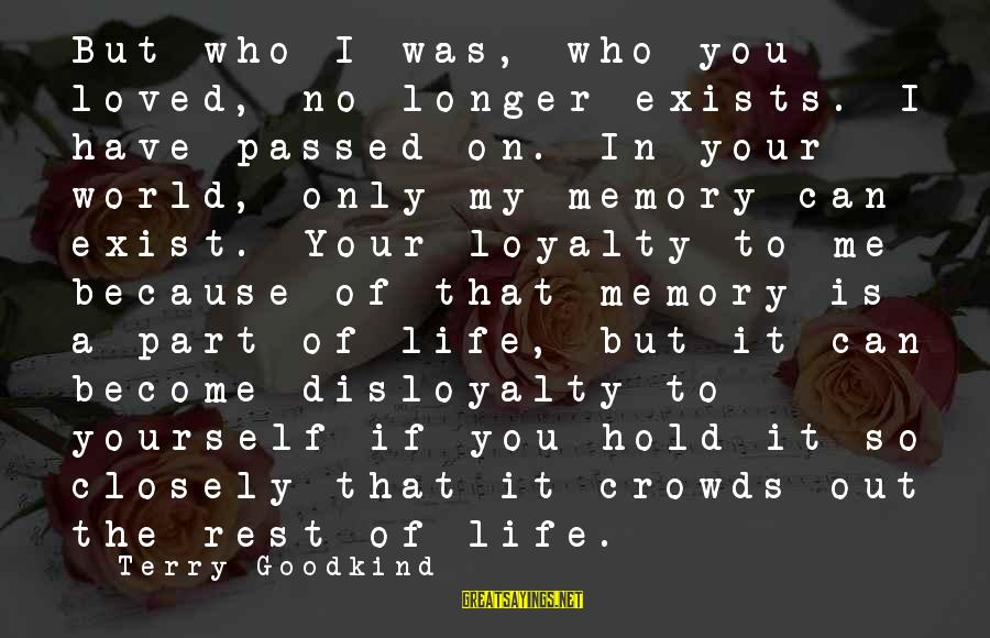 Loyalty To Yourself Sayings By Terry Goodkind: But who I was, who you loved, no longer exists. I have passed on. In