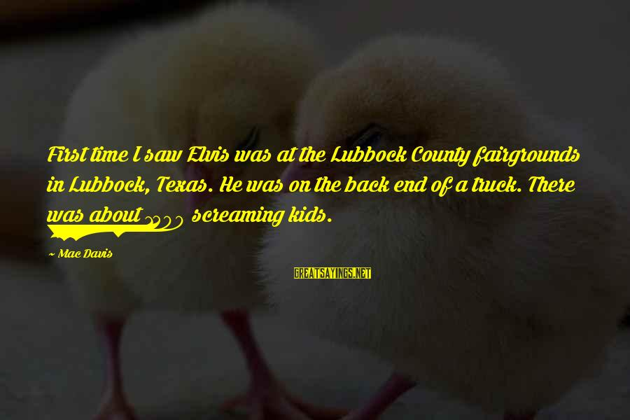 Lubbock Texas Sayings By Mac Davis: First time I saw Elvis was at the Lubbock County fairgrounds in Lubbock, Texas. He
