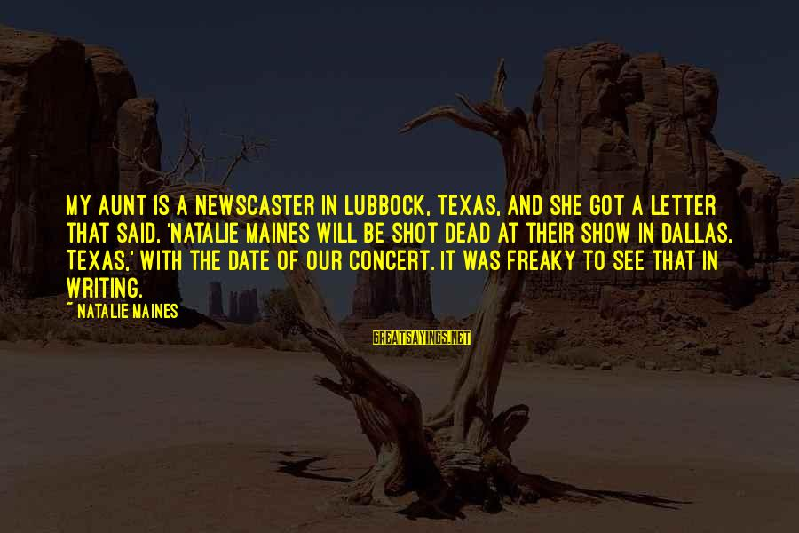 Lubbock Texas Sayings By Natalie Maines: My aunt is a newscaster in Lubbock, Texas, and she got a letter that said,