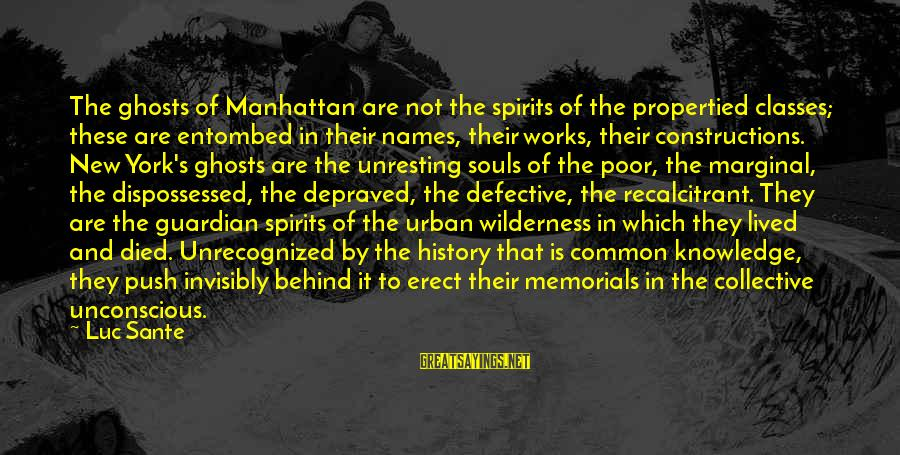 Luc Sante Sayings By Luc Sante: The ghosts of Manhattan are not the spirits of the propertied classes; these are entombed